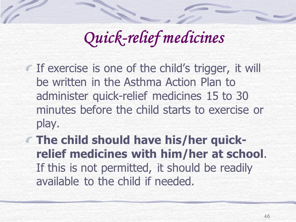 46 Quick-relief medicines If exercise is one of the childs trigger, it will be written in the Asthma Action Plan to administer quick-relief medicines