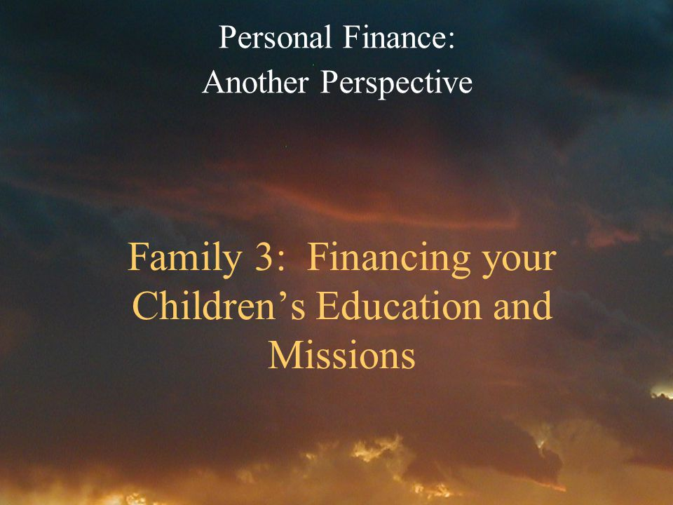 Family 3: Financing your Childrens Education and Missions Personal Finance: Another Perspective