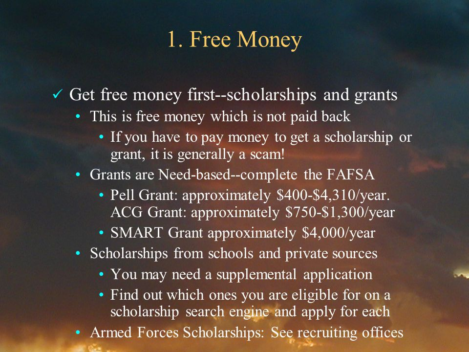 1. Free Money Get free money first--scholarships and grants This is free money which is not paid back If you have to pay money to get a scholarship or