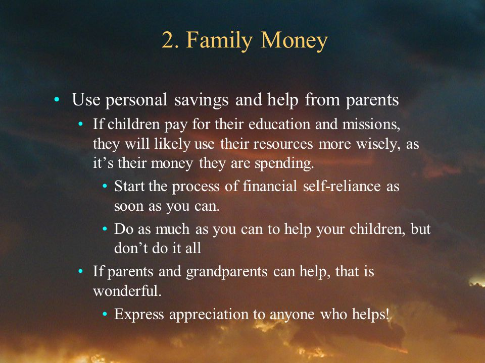 2. Family Money Use personal savings and help from parents If children pay for their education and missions, they will likely use their resources more