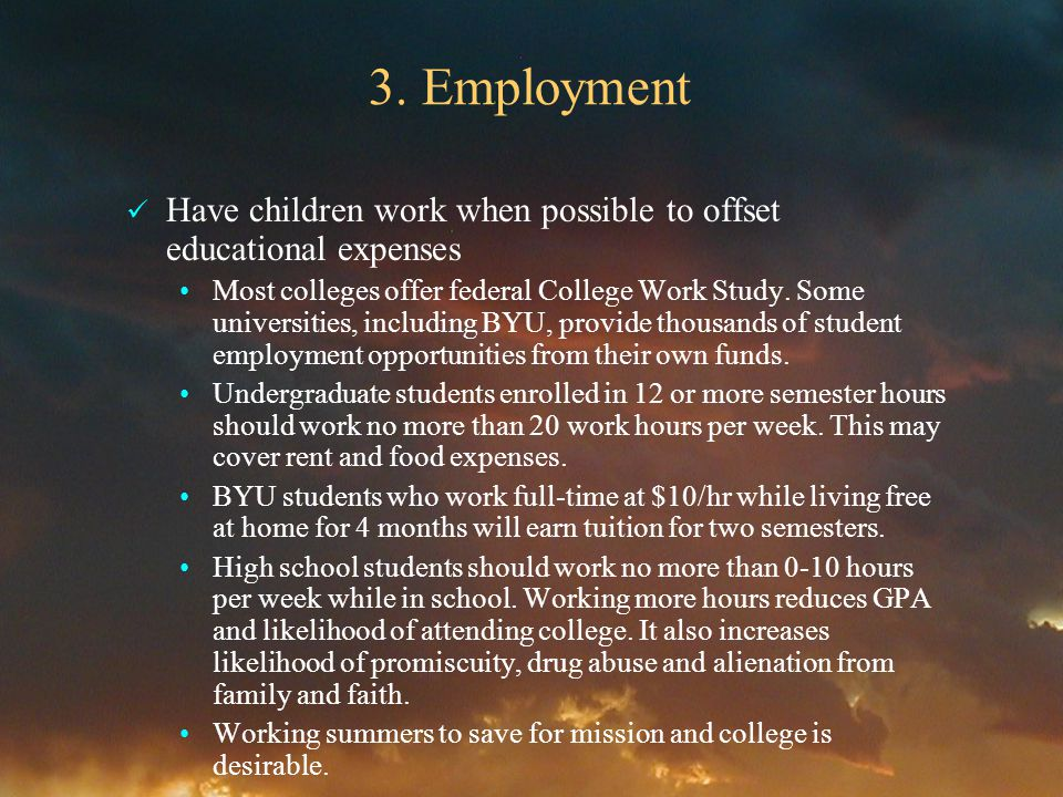 3. Employment Have children work when possible to offset educational expenses Most colleges offer federal College Work Study. Some universities, inclu