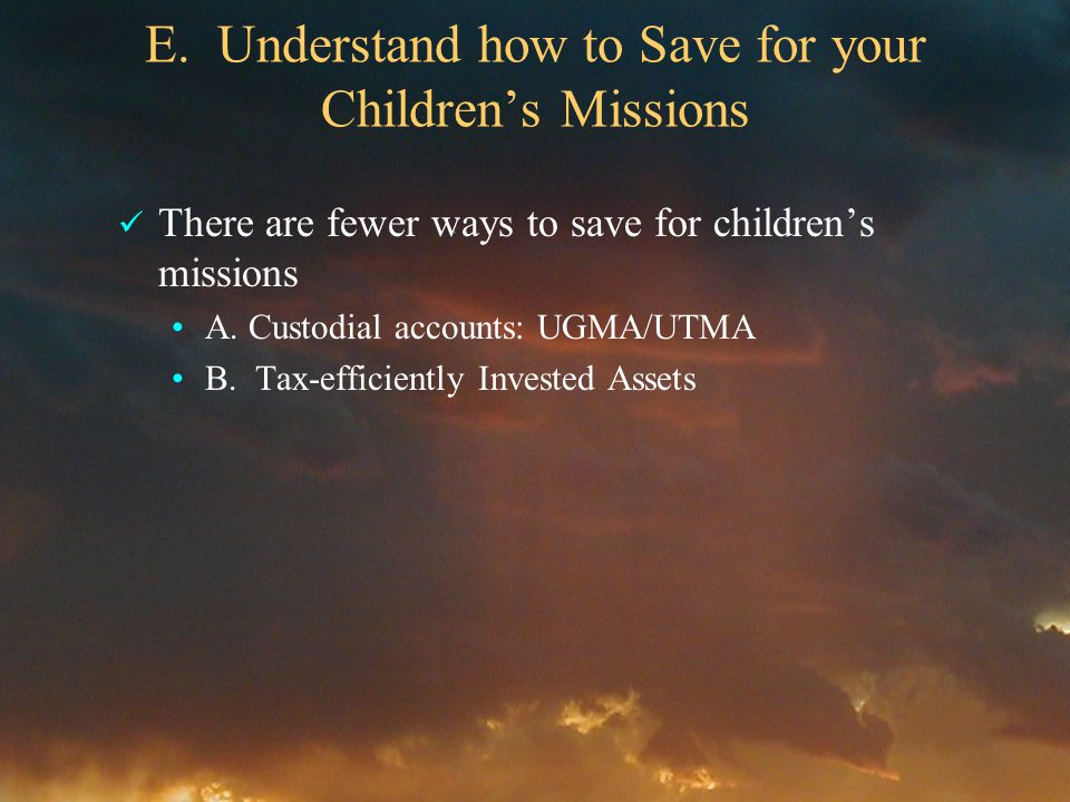 E. Understand how to Save for your Childrens Missions There are fewer ways to save for childrens missions A. Custodial accounts: UGMA/UTMA B. Tax-effi