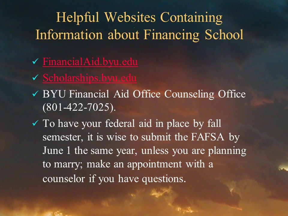 Helpful Websites Containing Information about Financing School FinancialAid.byu.edu Scholarships.byu.edu BYU Financial Aid Office Counseling Office (801-422-7025).