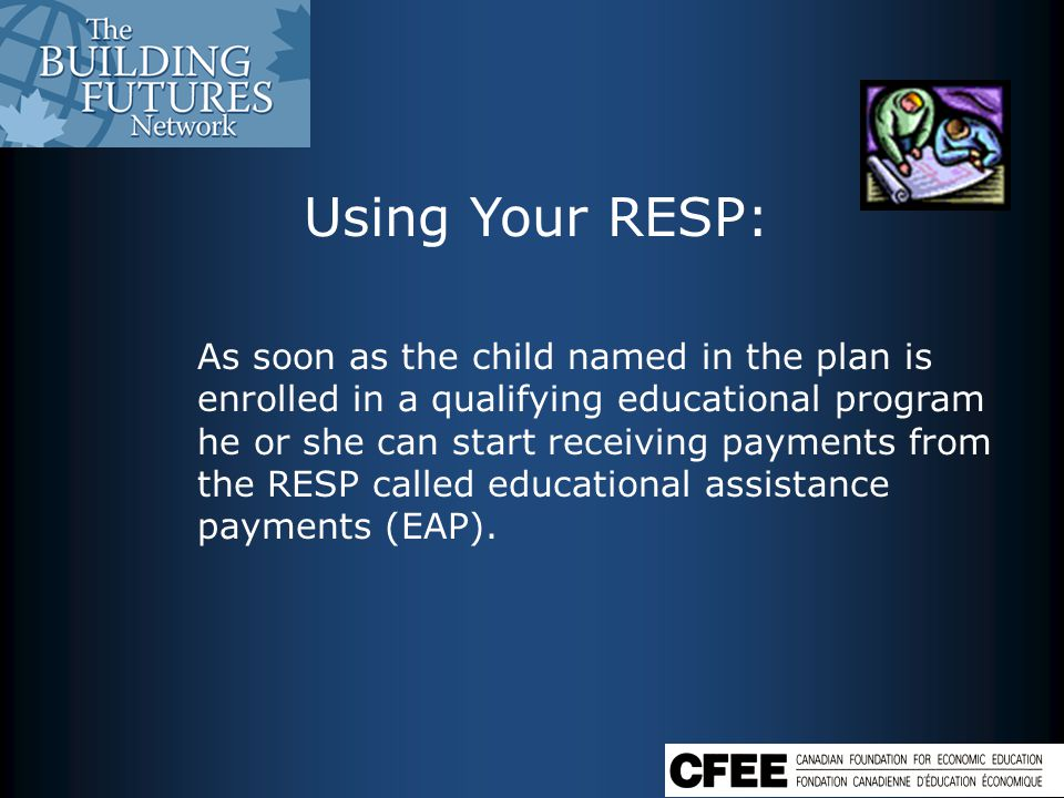 As soon as the child named in the plan is enrolled in a qualifying educational program he or she can start receiving payments from the RESP called educational assistance payments (EAP).