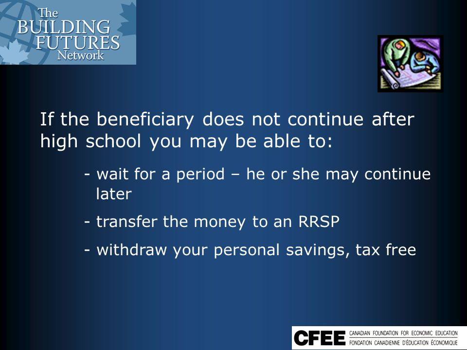 If the beneficiary does not continue after high school you may be able to: - wait for a period – he or she may continue later - transfer the money to an RRSP - withdraw your personal savings, tax free