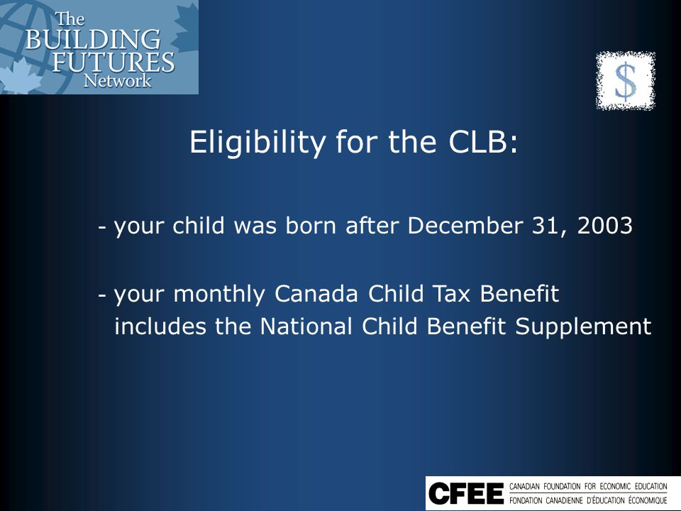 Eligibility for the CLB: - your child was born after December 31, 2003 - your monthly Canada Child Tax Benefit includes the National Child Benefit Supplement