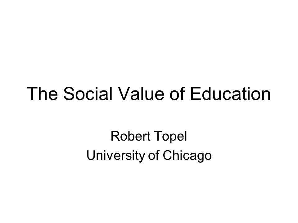 The Social Value of Education Robert Topel University of Chicago