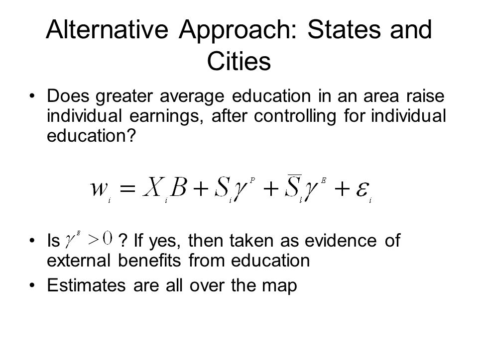 Alternative Approach: States and Cities Does greater average education in an area raise individual earnings, after controlling for individual education.