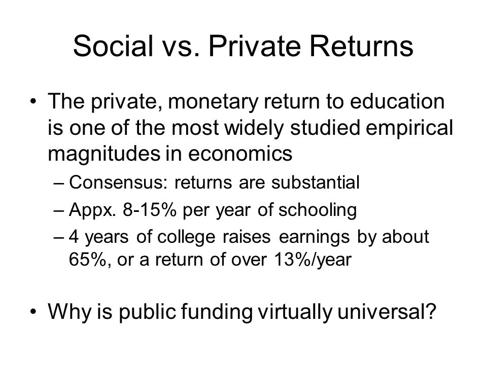 Externalities When education of one individual confers external benefits (costs) on others, there is a positive economic case for encouraging (discouraging) education Private return to schooling may understate the full social benefit of education