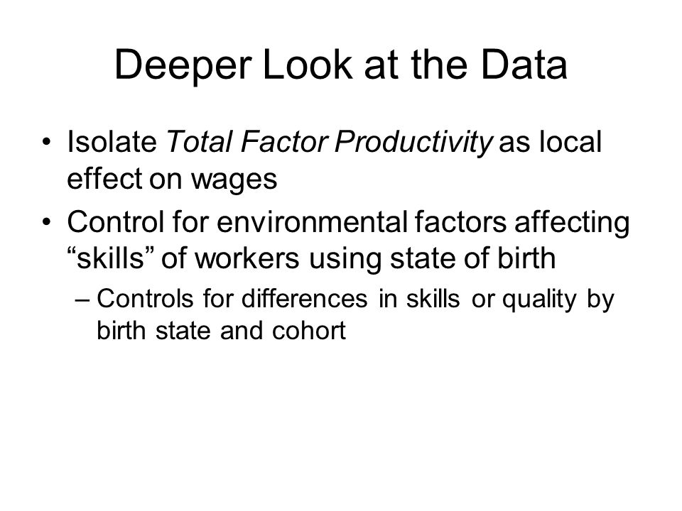 Deeper Look at the Data Isolate Total Factor Productivity as local effect on wages Control for environmental factors affecting skills of workers using state of birth –Controls for differences in skills or quality by birth state and cohort
