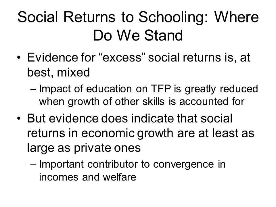 Social Returns to Schooling: Where Do We Stand Evidence for excess social returns is, at best, mixed –Impact of education on TFP is greatly reduced when growth of other skills is accounted for But evidence does indicate that social returns in economic growth are at least as large as private ones –Important contributor to convergence in incomes and welfare