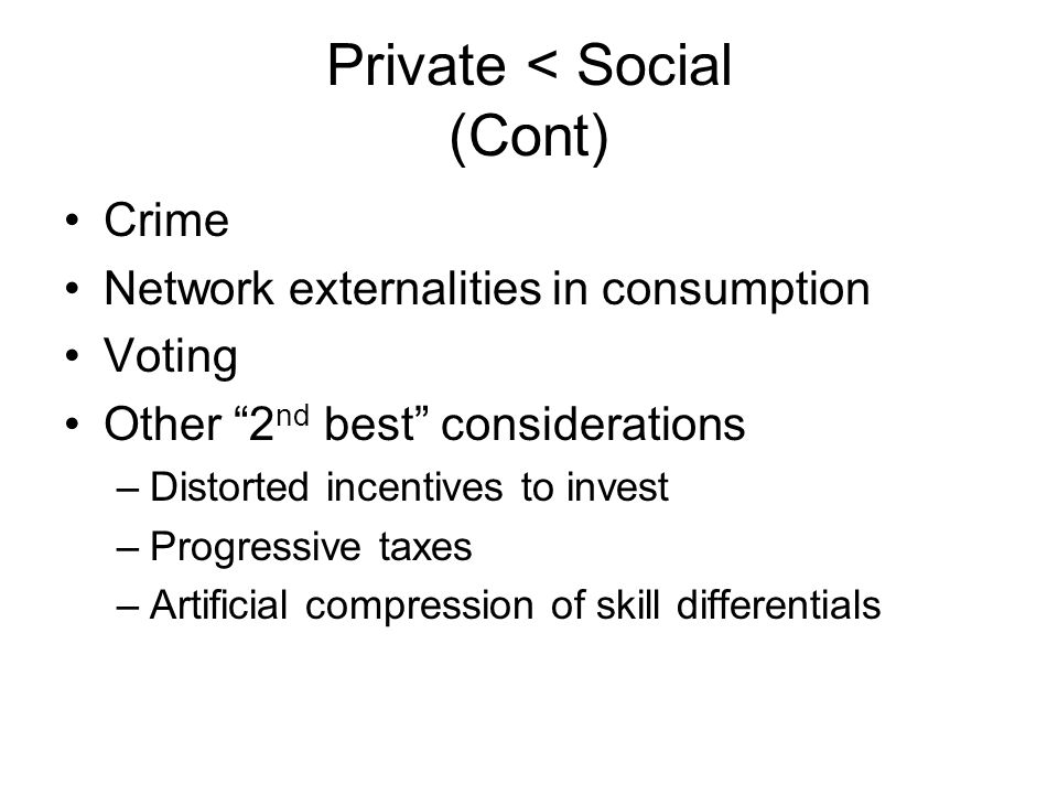 Private < Social (Cont) Crime Network externalities in consumption Voting Other 2 nd best considerations –Distorted incentives to invest –Progressive taxes –Artificial compression of skill differentials
