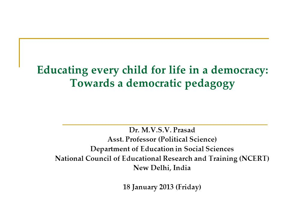 Educating every child for life in a democracy: Towards a democratic pedagogy Dr. M.V.S.V. Prasad Asst. Professor (Political Science) Department of Edu