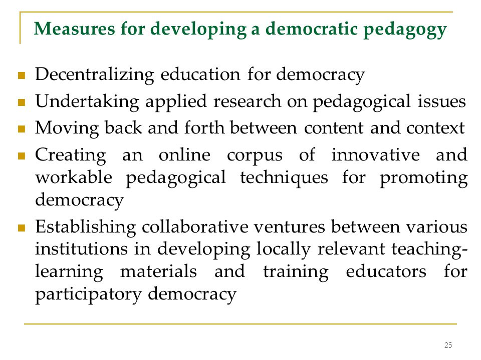 Measures for developing a democratic pedagogy Decentralizing education for democracy Undertaking applied research on pedagogical issues Moving back and forth between content and context Creating an online corpus of innovative and workable pedagogical techniques for promoting democracy Establishing collaborative ventures between various institutions in developing locally relevant teaching- learning materials and training educators for participatory democracy 25