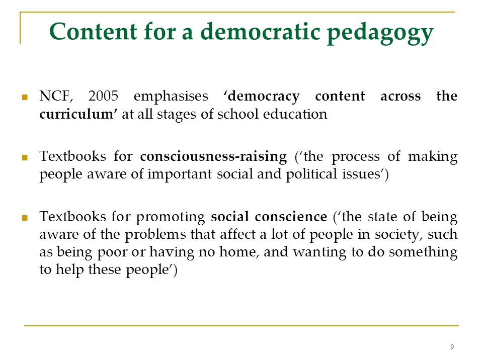 Content for a democratic pedagogy NCF, 2005 emphasises democracy content across the curriculum at all stages of school education Textbooks for consciousness-raising (the process of making people aware of important social and political issues) Textbooks for promoting social conscience (the state of being aware of the problems that affect a lot of people in society, such as being poor or having no home, and wanting to do something to help these people) 9