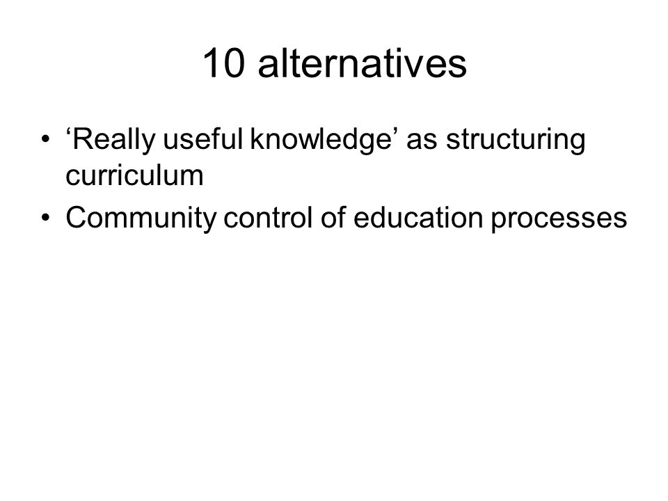 10 alternatives Really useful knowledge as structuring curriculum Community control of education processes