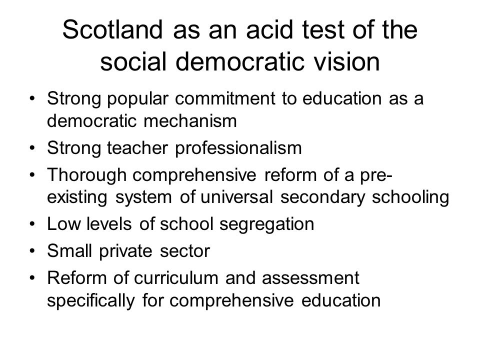 Scotland as an acid test of the social democratic vision Strong popular commitment to education as a democratic mechanism Strong teacher professionalism Thorough comprehensive reform of a pre- existing system of universal secondary schooling Low levels of school segregation Small private sector Reform of curriculum and assessment specifically for comprehensive education