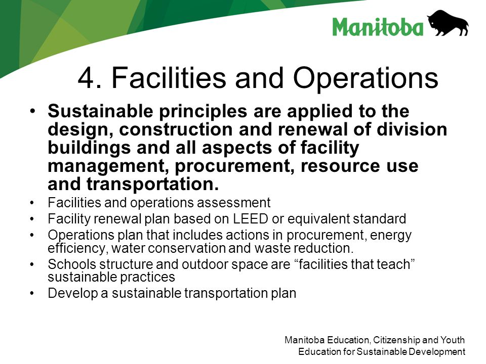 Manitoba Education, Citizenship and Youth Education for Sustainable Development 4. Facilities and Operations Sustainable principles are applied to the