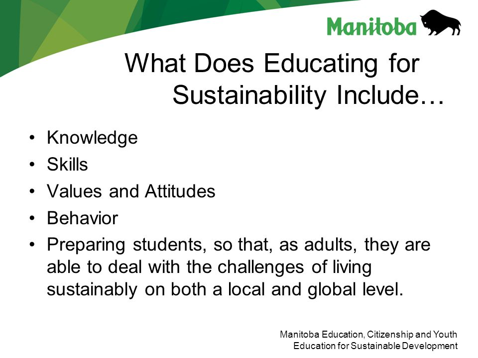 Manitoba Education, Citizenship and Youth Education for Sustainable Development What Does Educating for Sustainability Include… Knowledge Skills Value