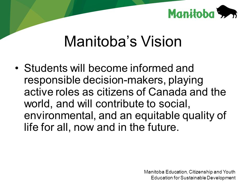 Manitoba Education, Citizenship and Youth Education for Sustainable Development Manitobas Vision Students will become informed and responsible decisio