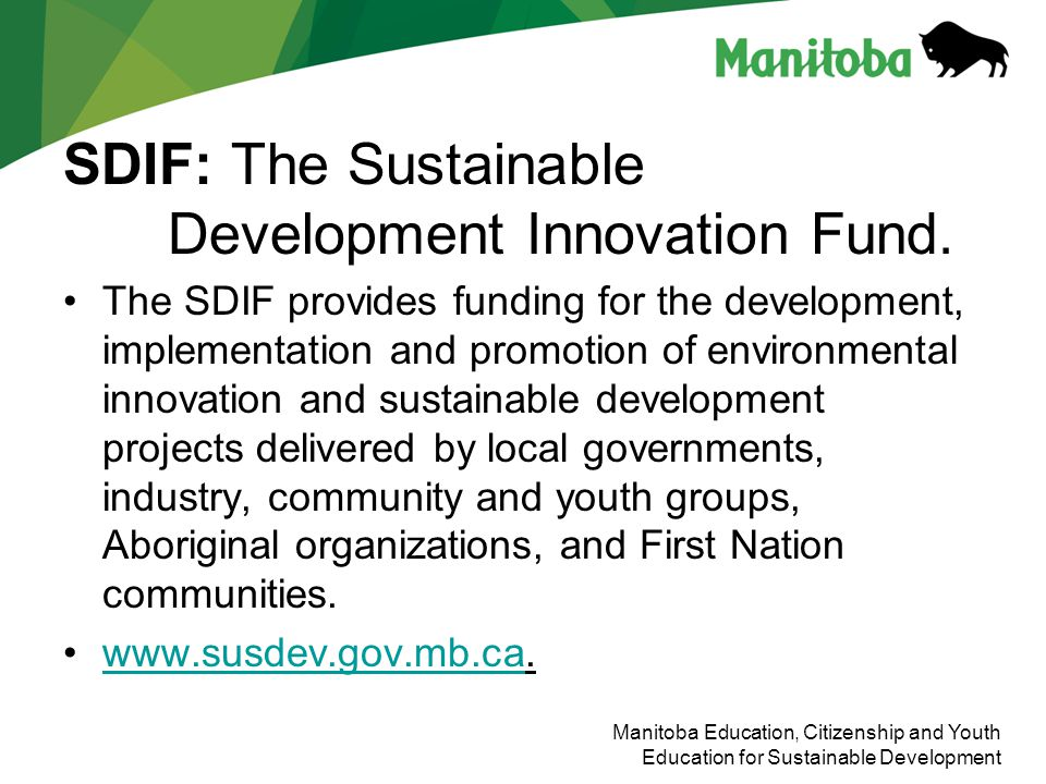 Manitoba Education, Citizenship and Youth Education for Sustainable Development SDIF: The Sustainable Development Innovation Fund. The SDIF provides f