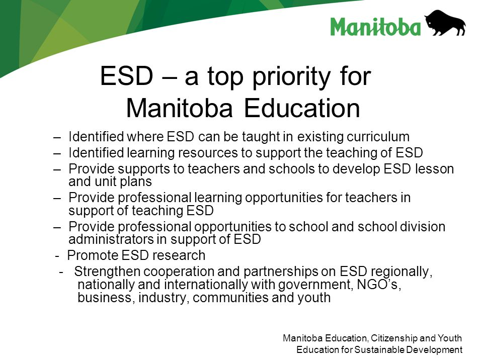 Manitoba Education, Citizenship and Youth Education for Sustainable Development Education for Sustainable Development – Early Years (K to 4) Students learn to think about their own and others needs and to consider the needs of future generations.