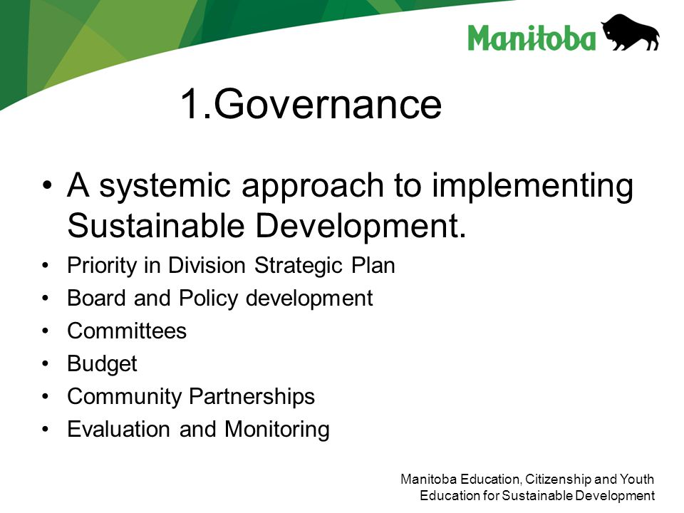 Manitoba Education, Citizenship and Youth Education for Sustainable Development 1.Governance A systemic approach to implementing Sustainable Developme