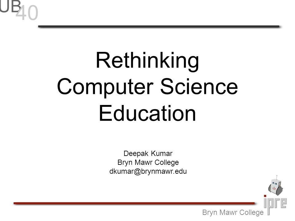 Rethinking Computer Science Education Bryn Mawr College Deepak Kumar Bryn Mawr College dkumar@brynmawr.edu
