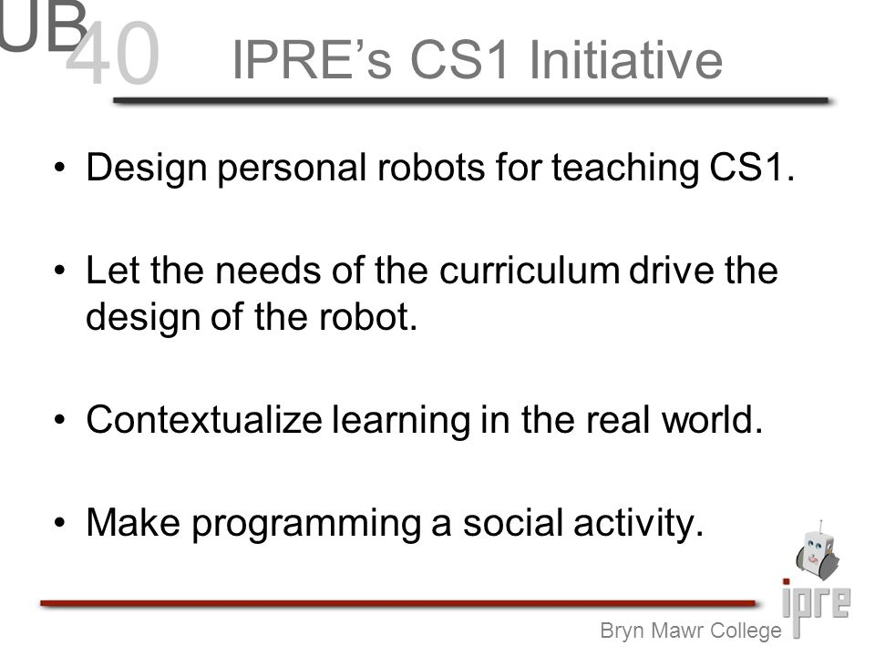 IPREs CS1 Initiative Design personal robots for teaching CS1. Let the needs of the curriculum drive the design of the robot. Contextualize learning in