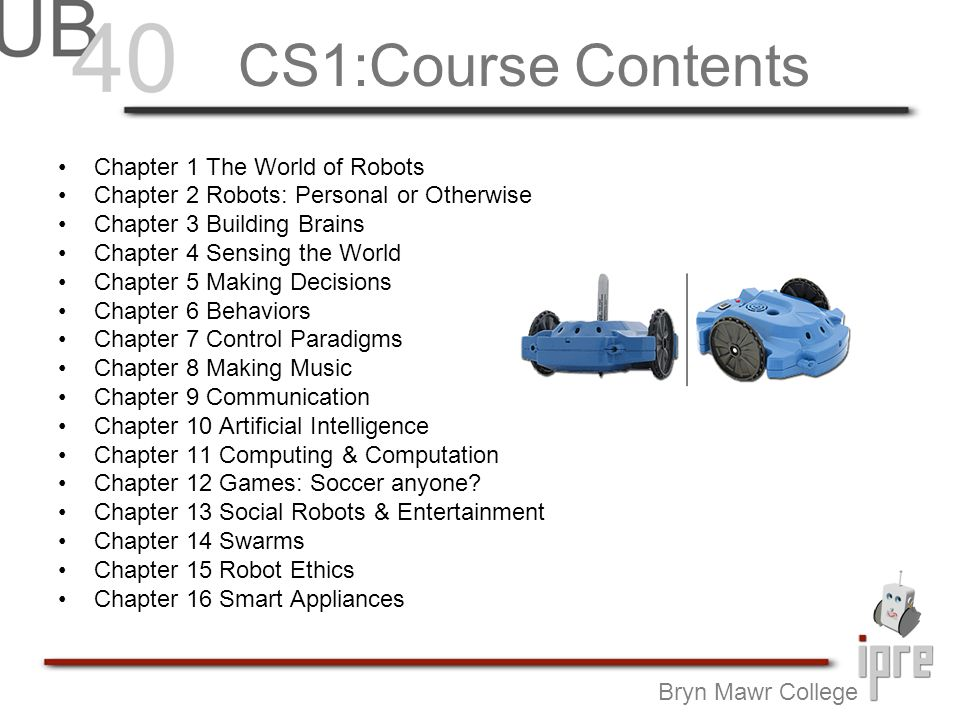 CS1:Course Contents Chapter 1 The World of Robots Chapter 2 Robots: Personal or Otherwise Chapter 3 Building Brains Chapter 4 Sensing the World Chapter 5 Making Decisions Chapter 6 Behaviors Chapter 7 Control Paradigms Chapter 8 Making Music Chapter 9 Communication Chapter 10 Artificial Intelligence Chapter 11 Computing & Computation Chapter 12 Games: Soccer anyone.