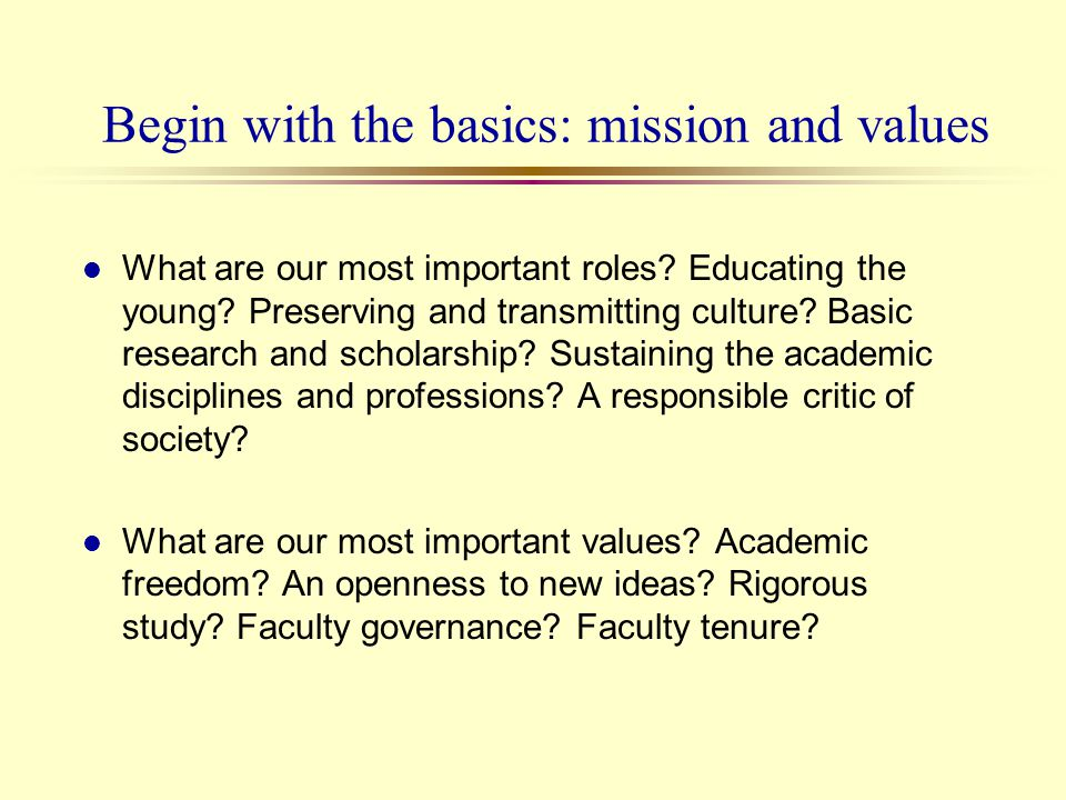 Begin with the basics: mission and values l What are our most important roles? Educating the young? Preserving and transmitting culture? Basic researc