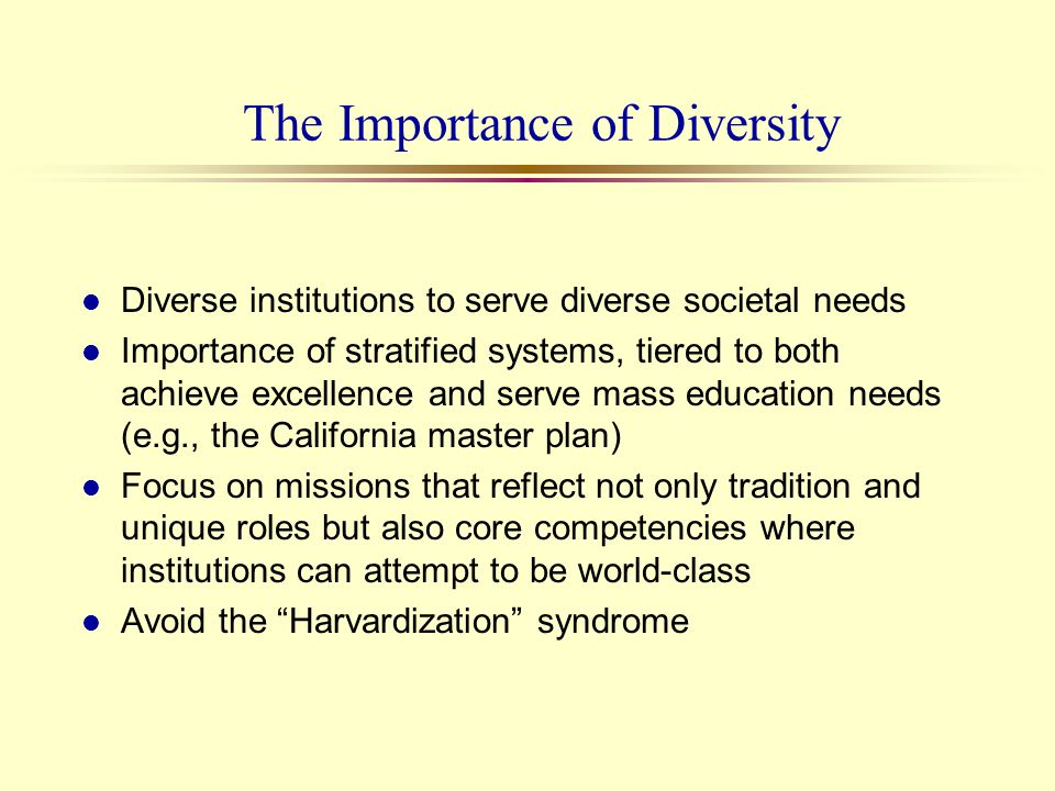 The Importance of Diversity l Diverse institutions to serve diverse societal needs l Importance of stratified systems, tiered to both achieve excellen