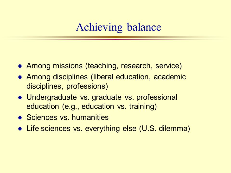 Achieving balance l Among missions (teaching, research, service) l Among disciplines (liberal education, academic disciplines, professions) l Undergra
