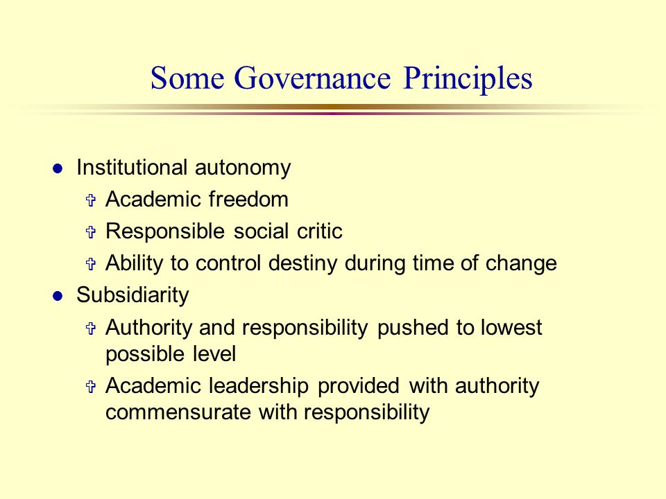 Some Governance Principles l Institutional autonomy V Academic freedom V Responsible social critic V Ability to control destiny during time of change