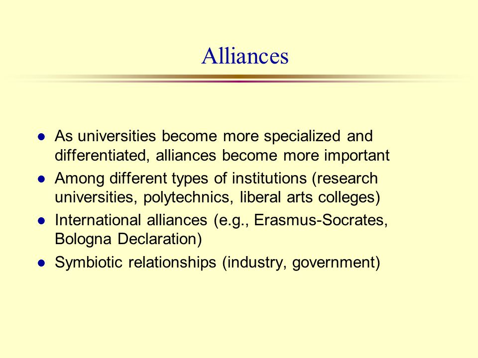 Alliances l As universities become more specialized and differentiated, alliances become more important l Among different types of institutions (resea