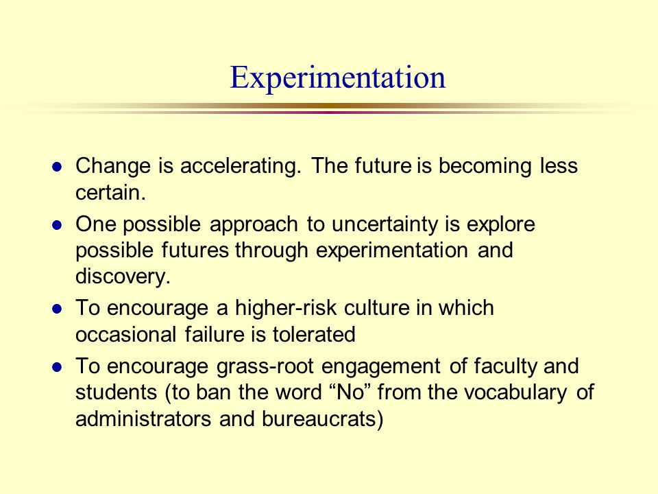 Experimentation l Change is accelerating. The future is becoming less certain. l One possible approach to uncertainty is explore possible futures thro