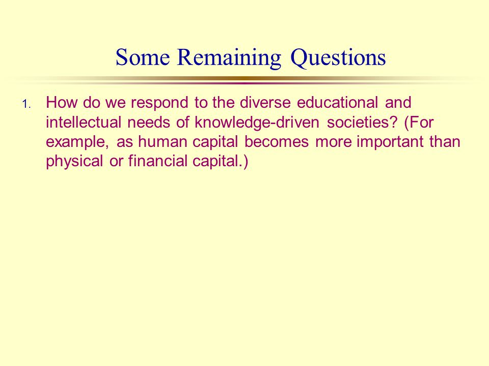 1. How do we respond to the diverse educational and intellectual needs of knowledge-driven societies? (For example, as human capital becomes more impo