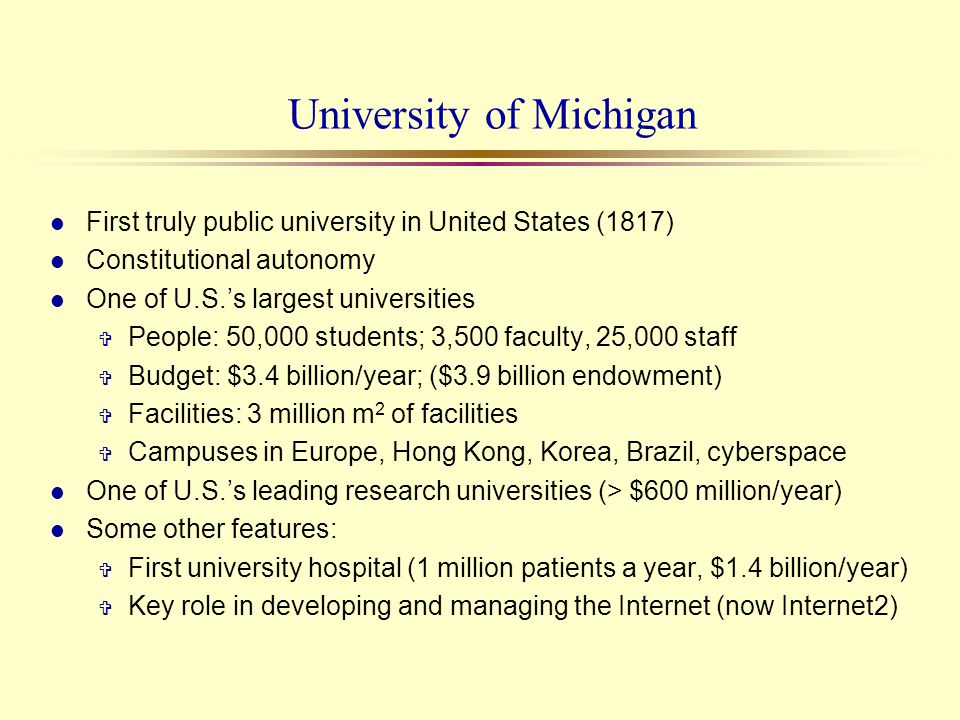 University of Michigan l First truly public university in United States (1817) l Constitutional autonomy l One of U.S.s largest universities V People: