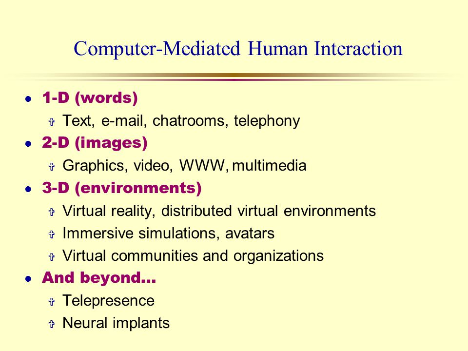 Computer-Mediated Human Interaction 1-D (words) V Text, e-mail, chatrooms, telephony l 2-D (images) V Graphics, video, WWW, multimedia 3-D (environmen
