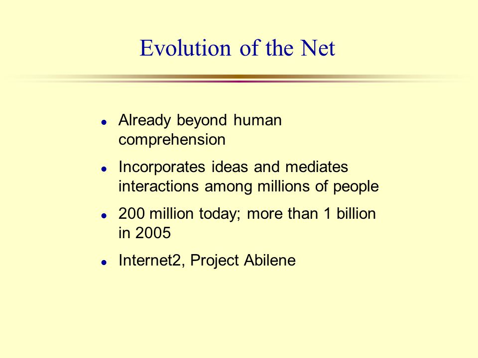 Evolution of the Net l Already beyond human comprehension l Incorporates ideas and mediates interactions among millions of people l 200 million today;