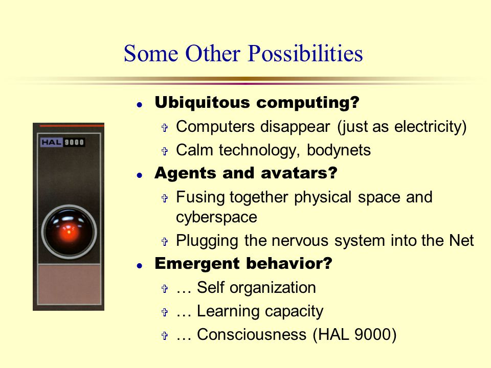 Some Other Possibilities l Ubiquitous computing? V Computers disappear (just as electricity) V Calm technology, bodynets l Agents and avatars? V Fusin