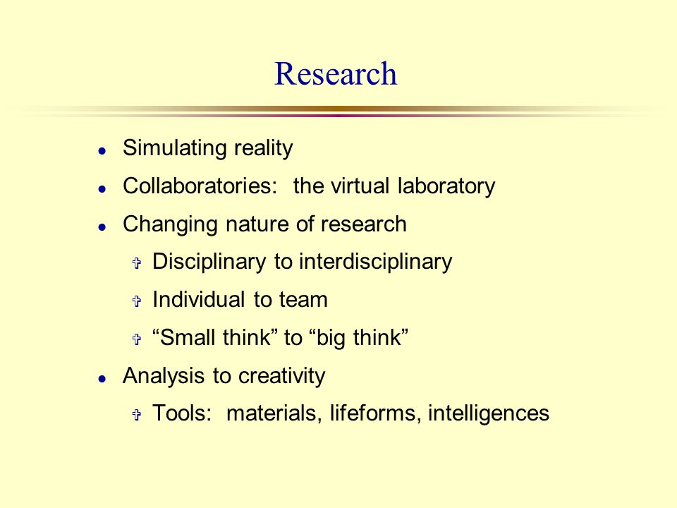 Research l Simulating reality l Collaboratories: the virtual laboratory l Changing nature of research V Disciplinary to interdisciplinary V Individual