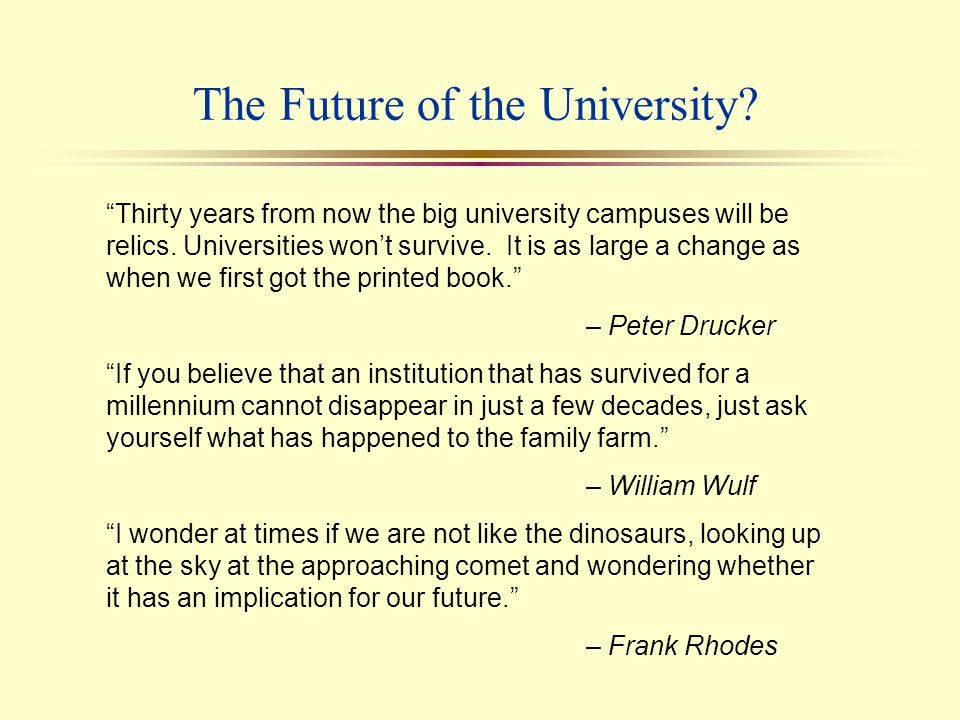 Outline l Characteristics of the 20th Century University l The Forces Driving Change in Higher Education l The University of the 21st Century l Transforming Higher Education to Serve a New Century l Some Lessons Learned l Some Remaining (and Very Fundamental) Questions