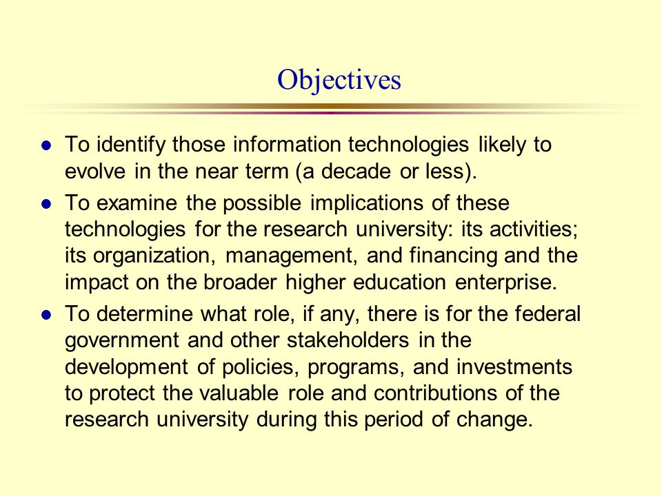 Objectives l To identify those information technologies likely to evolve in the near term (a decade or less). l To examine the possible implications o