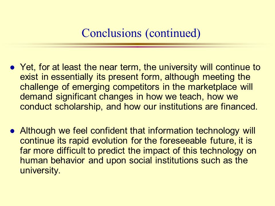 Conclusions (continued) l Yet, for at least the near term, the university will continue to exist in essentially its present form, although meeting the