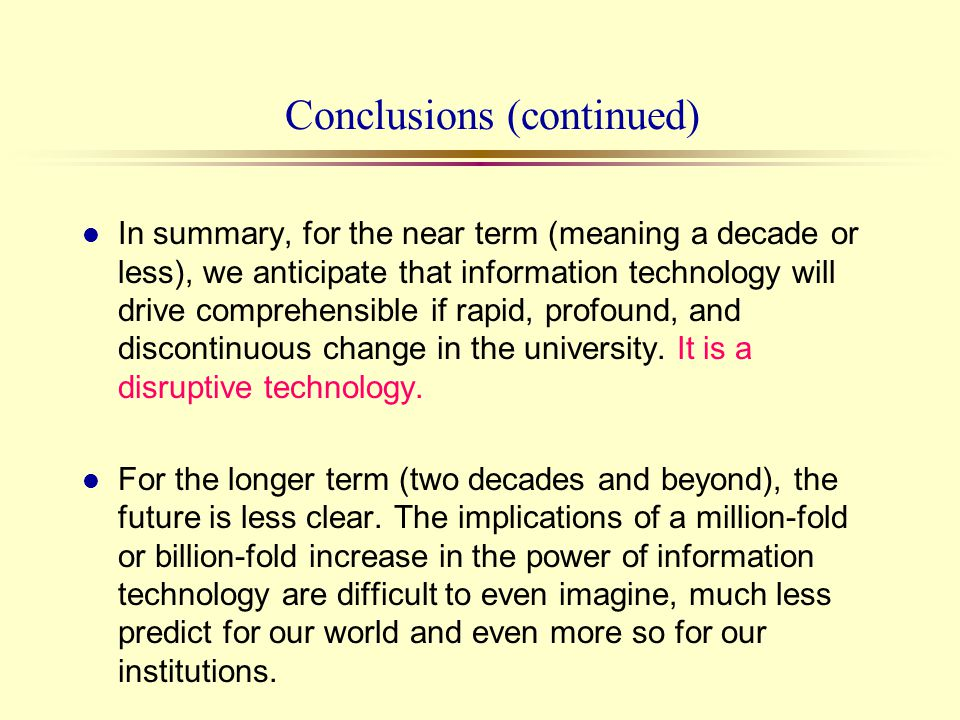 Conclusions (continued) l In summary, for the near term (meaning a decade or less), we anticipate that information technology will drive comprehensibl
