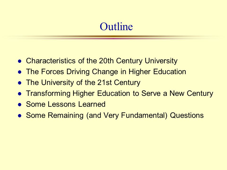 Outline l Characteristics of the 20th Century University l The Forces Driving Change in Higher Education l The University of the 21st Century l Transf