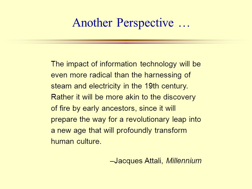 Another Perspective … The impact of information technology will be even more radical than the harnessing of steam and electricity in the 19th century.