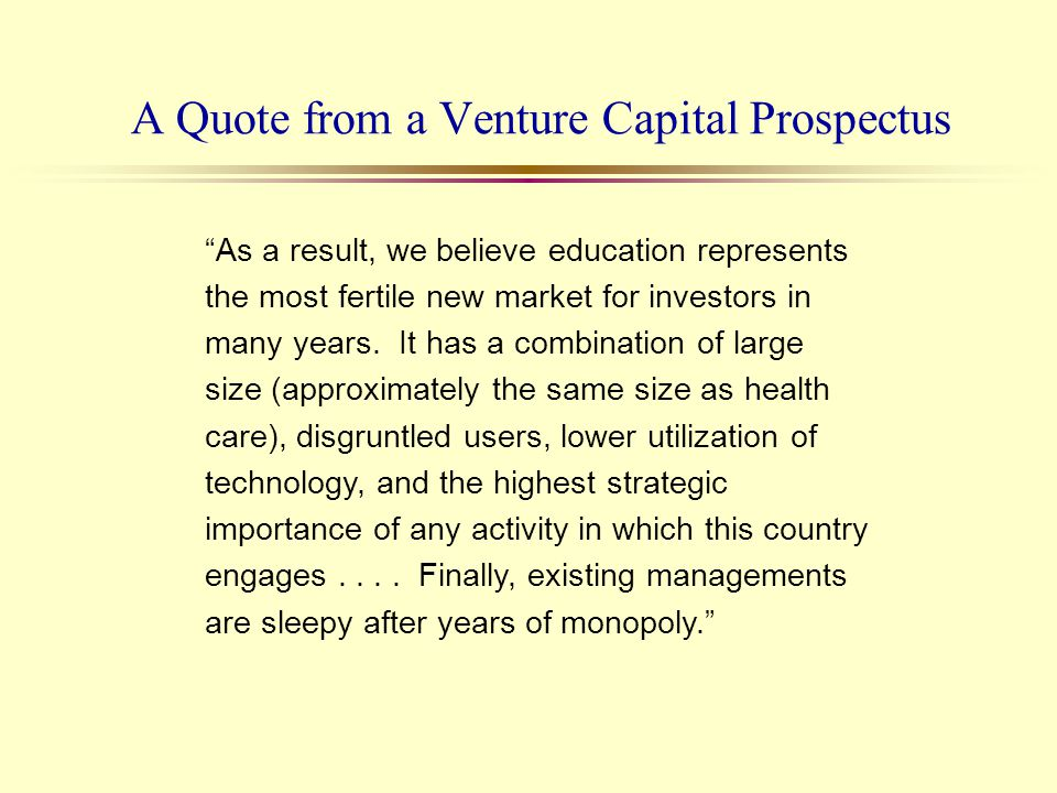 A Quote from a Venture Capital Prospectus As a result, we believe education represents the most fertile new market for investors in many years. It has