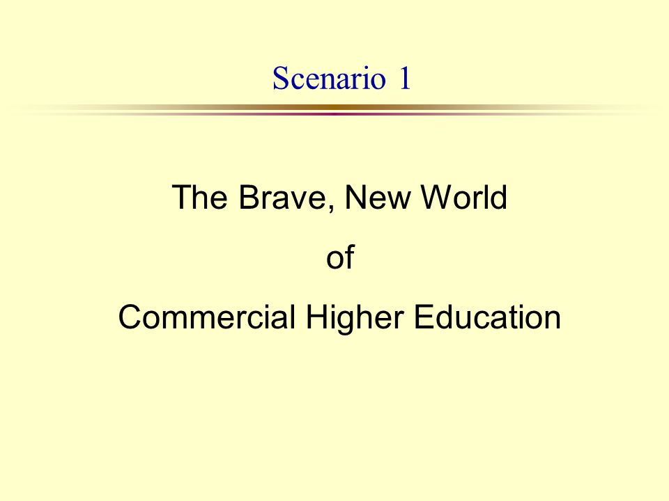 Scenario 1 The Brave, New World of Commercial Higher Education